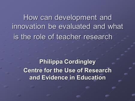 How can development and innovation be evaluated and what is the role of teacher research Philippa Cordingley Centre for the Use of Research and Evidence.