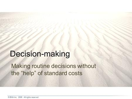 © BMA Inc. 2008. All rights reserved. Decision-making Making routine decisions without the help of standard costs.