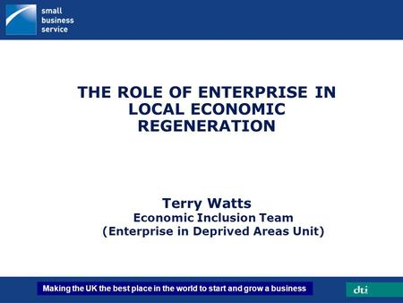 Making the UK the best place in the world to start and grow a business ENTERPRISE THE ROLE OF ENTERPRISE IN LOCAL ECONOMIC REGENERATION Terry Watts Economic.