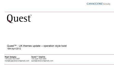 1 Quest : UK themes update – operation style twist 18th April 2012 Nigel Sedgley +44 (0)20 7523 8497 Quest helpline +44 (0)20.