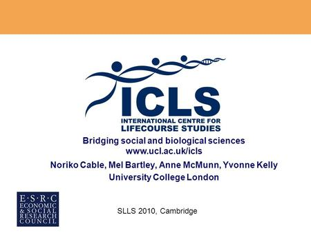Bridging social and biological sciences www.ucl.ac.uk/icls Noriko Cable, Mel Bartley, Anne McMunn, Yvonne Kelly University College London SLLS 2010, Cambridge.