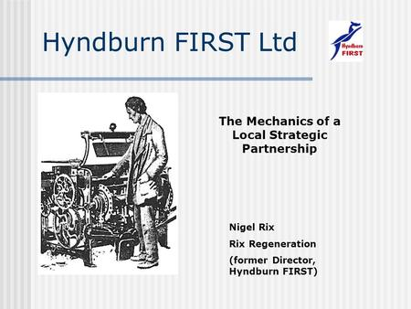 Hyndburn FIRST Ltd The Mechanics of a Local Strategic Partnership Nigel Rix Rix Regeneration (former Director, Hyndburn FIRST)