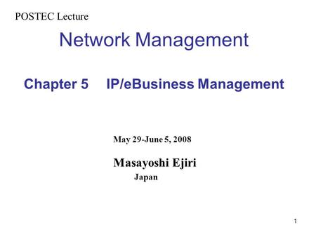 1 Network Management Chapter 5 IP/eBusiness Management POSTEC Lecture May 29-June 5, 2008 Masayoshi Ejiri Japan.