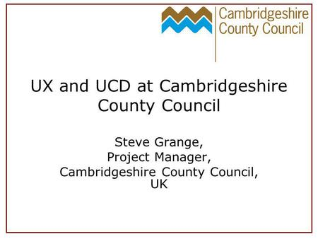 UX and UCD at Cambridgeshire County Council Steve Grange, Project Manager, Cambridgeshire County Council, UK.