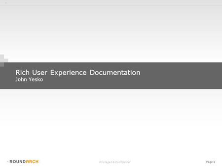 + Privileged & Confidential Page 1 + Rich User Experience Documentation John Yesko.