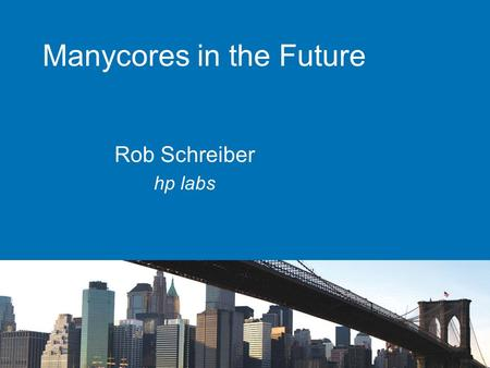 Manycores in the Future Rob Schreiber hp labs. Dont Forget These views are mine, not necessarily HPs Never make forecasts, especially about the future.