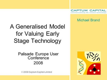 A Generalised Model for Valuing Early Stage Technology Palisade Europe User Conference 2008 Michael Brand © 2008 Captum Capital Limited.