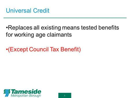 Universal Credit 1 Replaces all existing means tested benefits for working age claimants (Except Council Tax Benefit)