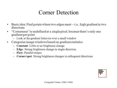 Computer Vision : CISC 4/689 Corner Detection Basic idea: Find points where two edges meeti.e., high gradient in two directions Cornerness is undefined.