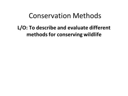 Conservation Methods L/O: To describe and evaluate different methods for conserving wildlife.