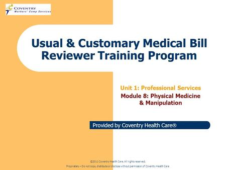 Provided by Coventry Health Care Usual & Customary Medical Bill Reviewer Training Program Unit 1: Professional Services Module 8: Physical Medicine & Manipulation.
