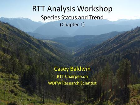 RTT Analysis Workshop Species Status and Trend (Chapter 1) Casey Baldwin RTT Chairperson WDFW Research Scientist.