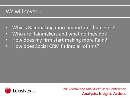 2012 Redwood Analytics® User Conference Analysis. Insight. Action. I Want My Attorneys to Act More Like Salespeople: What Rainmakers Do to Create Success.