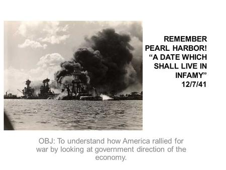 REMEMBER PEARL HARBOR! A DATE WHICH SHALL LIVE IN INFAMY 12/7/41 OBJ: To understand how America rallied for war by looking at government direction of the.