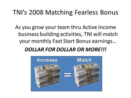 TNIs 2008 Matching Fearless Bonus As you grow your team thru Active Income business building activities, TNI will match your monthly Fast Start Bonus earnings…