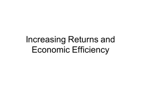 Increasing Returns and Economic Efficiency. More Seriously Learning costs, indivisibilities giving rise to sizable fixed costs. Information and knowledge.