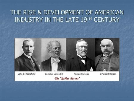 THE RISE & DEVELOPMENT OF AMERICAN INDUSTRY IN THE LATE 19 TH CENTURY.