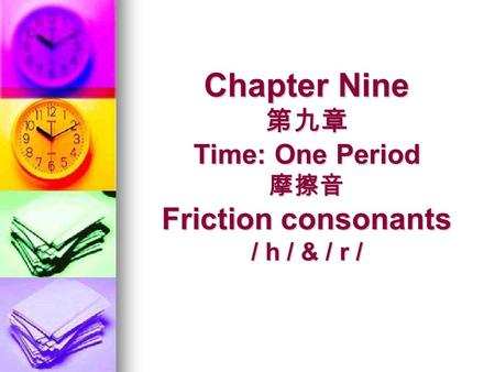 Chapter Nine Time: One Period Friction consonants / h / & / r / Chapter Nine Time: One Period Friction consonants / h / & / r /