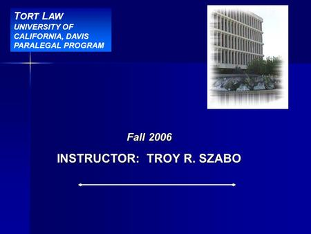 BBR Title Slide Fall 2006 INSTRUCTOR: TROY R. SZABO T ORT L AW UNIVERSITY OF CALIFORNIA, DAVIS PARALEGAL PROGRAM.