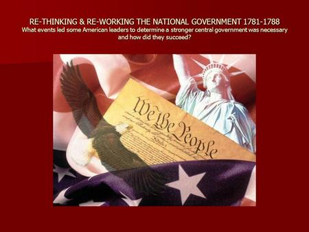 RE-THINKING & RE-WORKING THE NATIONAL GOVERNMENT 1781-1788 What events led some American leaders to determine a stronger central government was necessary.