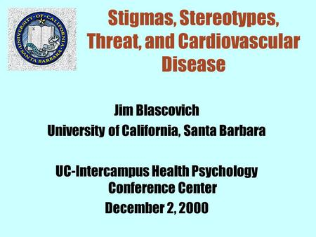 Stigmas, Stereotypes, Threat, and Cardiovascular Disease Jim Blascovich University of California, Santa Barbara UC-Intercampus Health Psychology Conference.