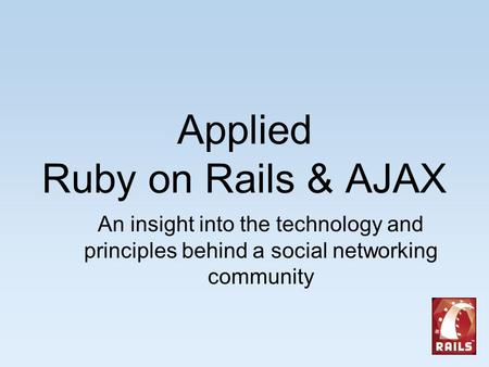 Applied Ruby on Rails & AJAX An insight into the technology and principles behind a social networking community.
