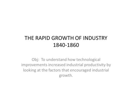 THE RAPID GROWTH OF INDUSTRY 1840-1860 Obj: To understand how technological improvements increased industrial productivity by looking at the factors that.