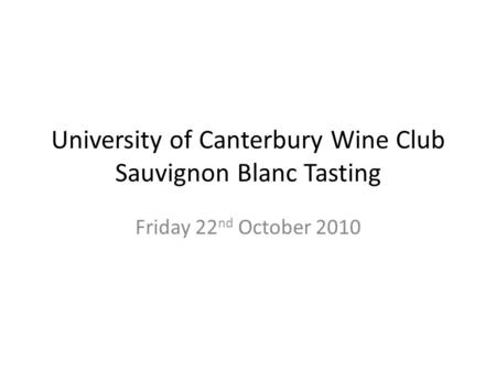 University of Canterbury Wine Club Sauvignon Blanc Tasting Friday 22 nd October 2010.