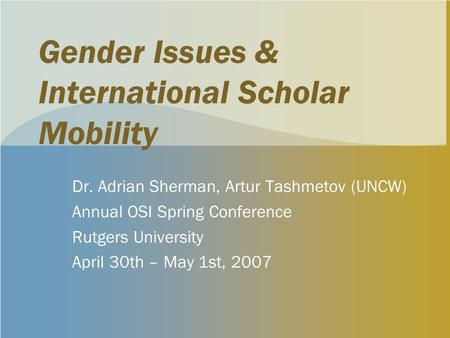 Gender Issues & International Scholar Mobility Dr. Adrian Sherman, Artur Tashmetov (UNCW) Annual OSI Spring Conference Rutgers University April 30th –