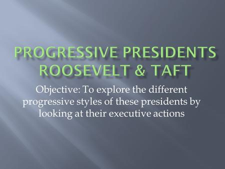 Objective: To explore the different progressive styles of these presidents by looking at their executive actions.