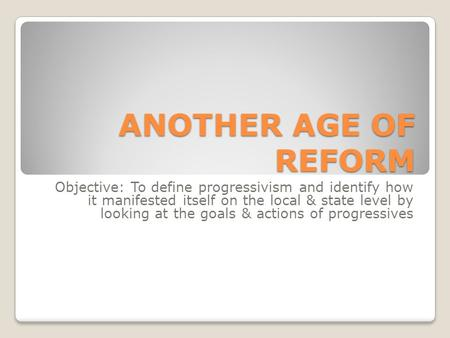 ANOTHER AGE OF REFORM Objective: To define progressivism and identify how it manifested itself on the local & state level by looking at the goals & actions.