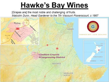 Hawkes Bay Wines [Grapes are] the most noble and challenging of fruits. Malcolm Dunn, Head Gardener to the 7th Viscount Powerscourt, c 1867.