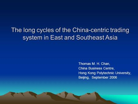 The long cycles of the China-centric trading system in East and Southeast Asia Thomas M. H. Chan, China Business Centre, Hong Kong Polytechnic University,