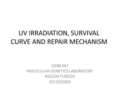 UV IRRADIATION, SURVIVAL CURVE AND REPAIR MECHANISM GENE367 MOLECULAR GENETICS LABORATORY BEGÜM TUNCER 07/10/2009.