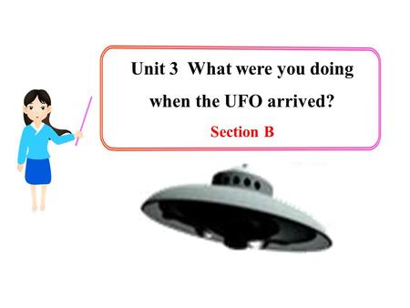 Unit 3 What were you doing when the UFO arrived? Section B.