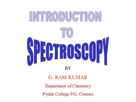 INTRODUCTION TO SPECTROSCOPY G. RAM KUMAR BY Department of Chemistry