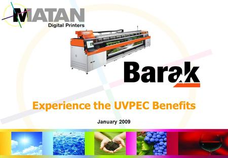 January 2009 Experience the UVPEC Benefits. The Barak UVPEC Benefits Usability: Simple and efficient media handling and User Interface Versatility: High.