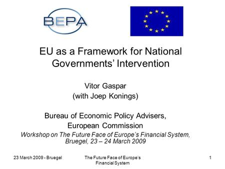 23 March 2009 - BruegelThe Future Face of Europes Financial System 1 EU as a Framework for National Governments Intervention Vitor Gaspar (with Joep Konings)