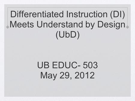 Differentiated Instruction (DI) Meets Understand by Design (UbD) UB EDUC- 503 May 29, 2012.