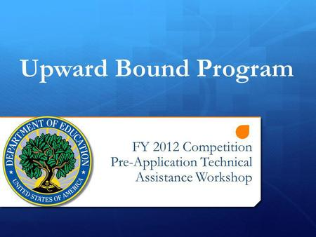 FY 2012 Competition Pre-Application Technical Assistance Workshop Upward Bound Program.