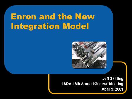 Enron and the New Integration Model Jeff Skilling ISDA-16th Annual General Meeting April 5, 2001.