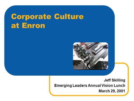 Corporate Culture at Enron Jeff Skilling Emerging Leaders Annual Vision Lunch March 29, 2001.
