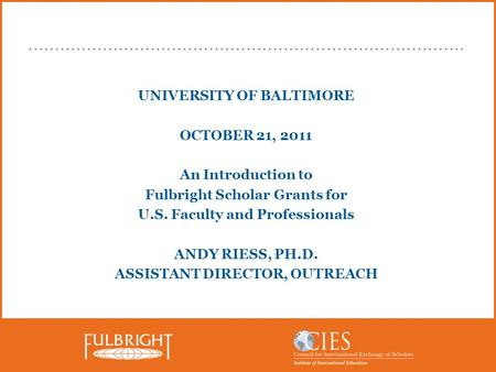 UNIVERSITY OF BALTIMORE OCTOBER 21, 2011 An Introduction to Fulbright Scholar Grants for U.S. Faculty and Professionals ANDY RIESS, PH.D. ASSISTANT DIRECTOR,