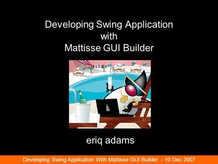 Developing Swing Application with Mattisse GUI Builder eriq adams Developing Swing Application With Mattisse GUI Builder - 10 Dec 2007.