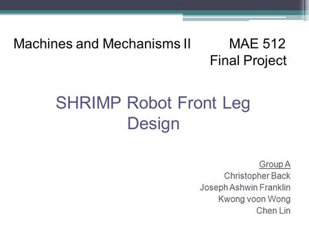 Group A Christopher Back Joseph Ashwin Franklin Kwong voon Wong Chen Lin Machines and Mechanisms II MAE 512 Final Project SHRIMP Robot Front Leg Design.