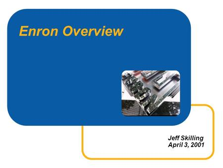 Enron Overview Jeff Skilling April 3, 2001. 2 UB-SMETHODIST-0301 Enron Annual Revenues 20.3B 31.3B 100.8B 40.1B + 54% + 28% + 151%