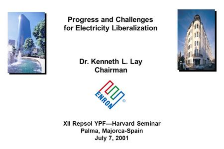 ® XII Repsol YPFHarvard Seminar Palma, Majorca-Spain July 7, 2001 Dr. Kenneth L. Lay Chairman Progress and Challenges for Electricity Liberalization.