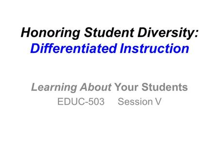 Honoring Student Diversity: Differentiated Instruction Learning About Your Students EDUC-503 Session V.