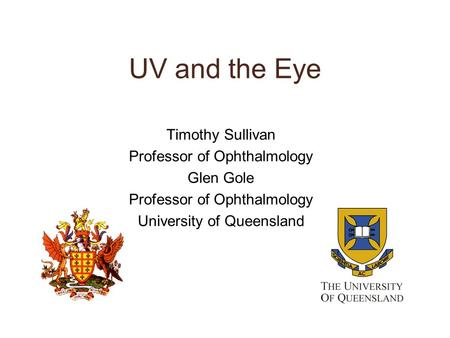 UV and the Eye Timothy Sullivan Professor of Ophthalmology Glen Gole Professor of Ophthalmology University of Queensland.