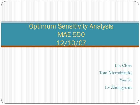 Lin Chen Tom Nierodzinski Yan Di Lv Zhongyuan Optimum Sensitivity Analysis MAE 550 12/10/07.
